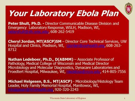 Your Laboratory Ebola Plan Peter Shult, Ph.D. - Director Communicable Disease Division and Emergency Laboratory Response, WSLH, Madison, WI,