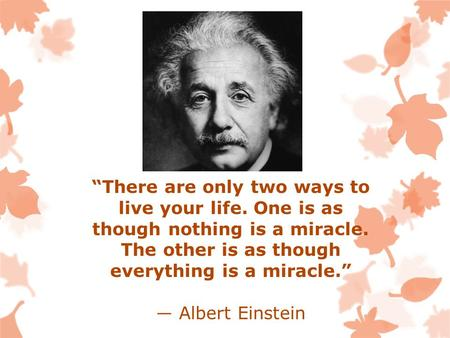 """There are only two ways to live your life. One is as though nothing is a miracle. The other is as though everything is a miracle."" ― Albert Einstein."