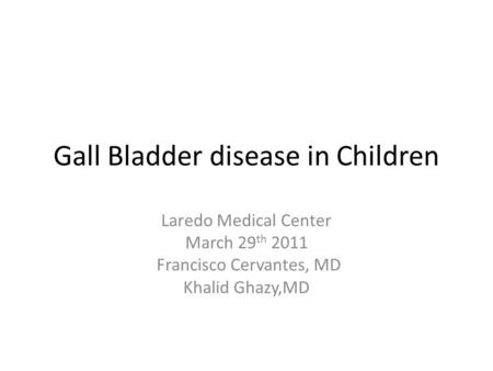 Gall Bladder disease in Children Laredo Medical Center March 29 th 2011 Francisco Cervantes, MD Khalid Ghazy,MD.