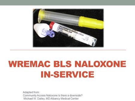 WREMAC BLS NALOXONE IN-SERVICE Adapted from: Community Access Naloxone Is there a downside? Michael W. Dailey, MD Albancy Medical Center.