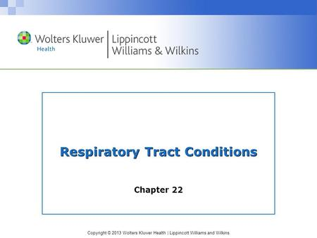 Copyright © 2013 Wolters Kluwer Health | Lippincott Williams and Wilkins Respiratory Tract Conditions Chapter 22.