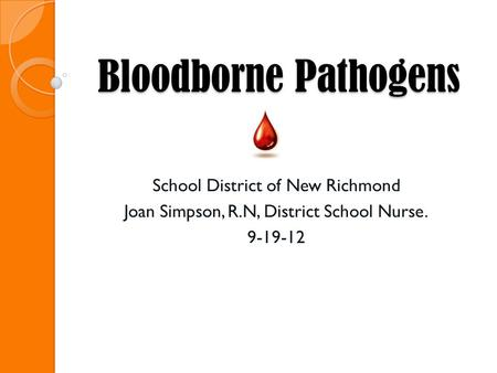 Bloodborne Pathogens School District of New Richmond Joan Simpson, R.N, District School Nurse. 9-19-12.