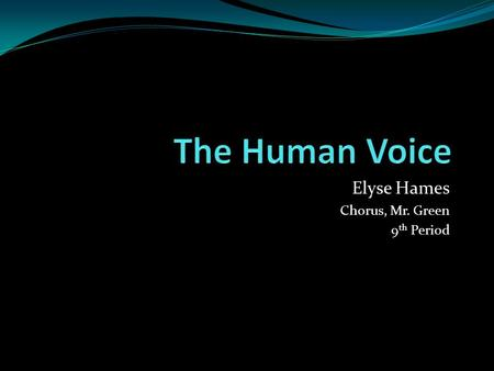 "Elyse Hames Chorus, Mr. Green 9 th Period. ""The HUMAN VOICE is our chief means of communication, a fundamental tool for working and living, and a rich."
