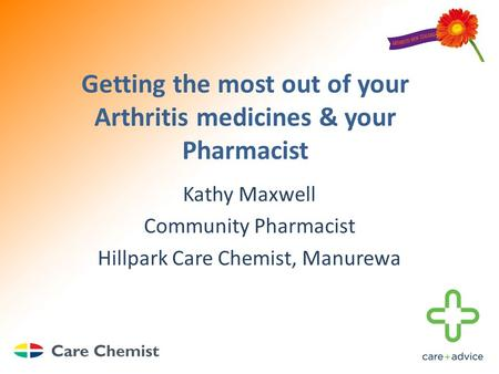 Getting the most out of your Arthritis medicines & your Pharmacist Kathy Maxwell Community Pharmacist Hillpark Care Chemist, Manurewa.