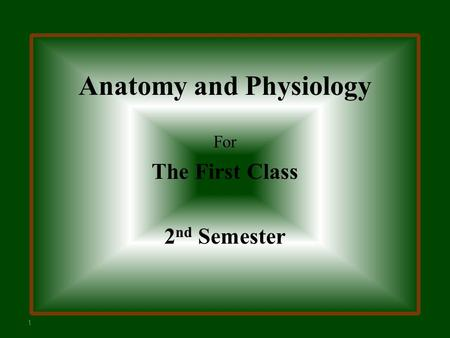 Anatomy and Physiology For The First Class 2 nd Semester 1.