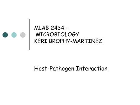 MLAB 2434 – MICROBIOLOGY KERI BROPHY-MARTINEZ Host-Pathogen Interaction.