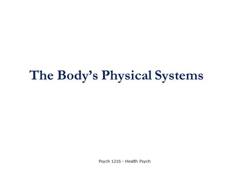 The Body's Physical Systems Psych 1216 - Health Psych.