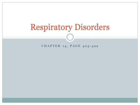CHAPTER 14, PAGE 405-422 Respiratory Disorders. Overview 1. Definition 2. Recognize and describe the most commonly occurring disorders of the respiratory.
