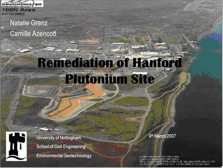 Remediation of Hanford Plutonium Site Natalie Grenz Camille Azencott 9 th March 2007 University of Nottingham School of Civil Engineering Environmental.