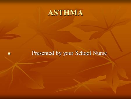 ASTHMA Presented by your School Nurse Presented by your School Nurse.