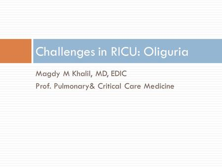 Magdy M Khalil, MD, EDIC Prof. Pulmonary& Critical Care Medicine Challenges in RICU: Oliguria.