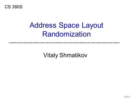 Slide 1 Vitaly Shmatikov CS 380S Address Space Layout Randomization.