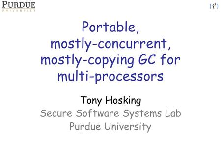 Portable, mostly-concurrent, mostly-copying GC for multi-processors Tony Hosking Secure Software Systems Lab Purdue University.