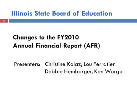 1 Illinois State Board of Education 1 Changes to the FY2010 Annual Financial Report (AFR) Presenters: Christine Kolaz, Lou Ferratier Debbie Hemberger,
