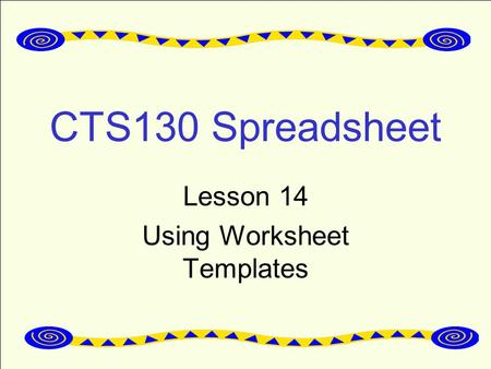 CTS130 Spreadsheet Lesson 14 Using Worksheet Templates.