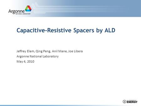 Capacitive-Resistive Spacers by ALD Jeffrey Elam, Qing Peng, Anil Mane, Joe Libera Argonne National Laboratory May 4, 2010.