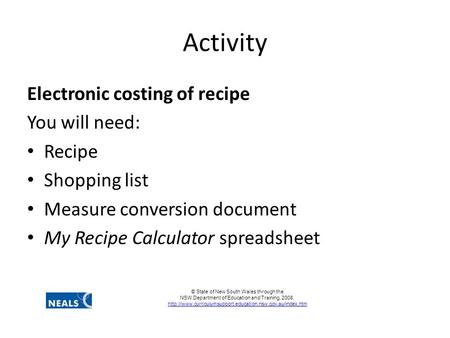 Activity Electronic costing of recipe You will need: Recipe Shopping list Measure conversion document My Recipe Calculator spreadsheet © State of New South.