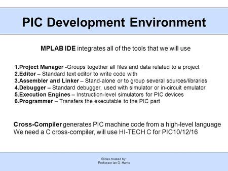 Slides created by: Professor Ian G. Harris PIC Development Environment MPLAB IDE integrates all of the tools that we will use 1.Project Manager -Groups.
