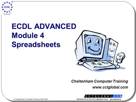 © Cheltenham Computer Training 1995-2001 ADVANCED ECDL/ICDL [Module Four] - Spreadsheets ECDL ADVANCED Module 4 Spreadsheets Cheltenham Computer Training.