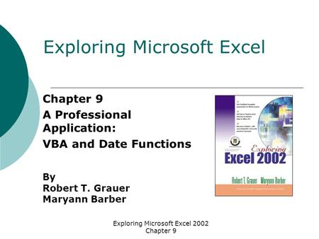 Exploring Microsoft Excel 2002 Chapter 9 Chapter 9 A Professional Application: VBA and Date Functions By Robert T. Grauer Maryann Barber Exploring Microsoft.