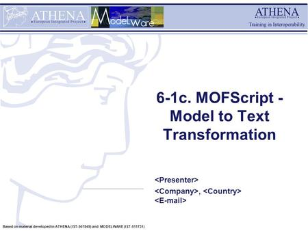 Based on material developed in ATHENA (IST-507849) and MODELWARE (IST-511731) 6-1c. MOFScript - Model to Text Transformation,
