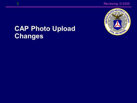Reviewing: O-2205 1 CAP Photo Upload Changes Reviewing: O-2205 Photo Upload Changes According to senior sources within CAP NHQ, CAP will no longer use.