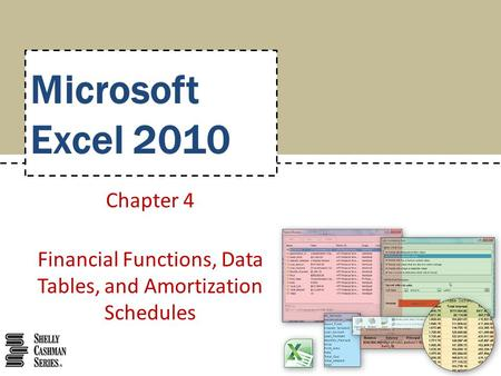 Microsoft Excel 2010 Chapter 4 Financial Functions, Data Tables, and Amortization Schedules.
