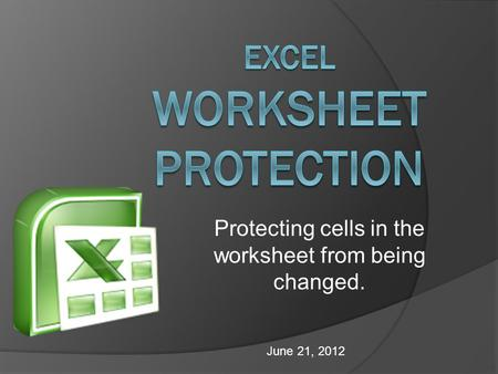 Protecting cells in the worksheet from being changed. June 21, 2012.