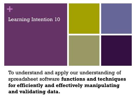 + Learning Intention 10 To understand and apply our understanding of spreadsheet software functions and techniques for efficiently and effectively manipulating.