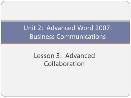 Lesson 3: Advanced Collaboration Unit 2: Advanced Word 2007: Business Communications.