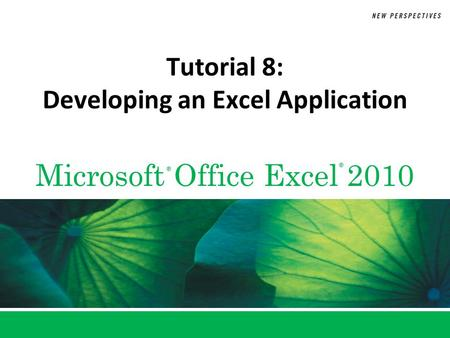 Microsoft Office Excel 2010 ® ® Tutorial 8: Developing an Excel Application.