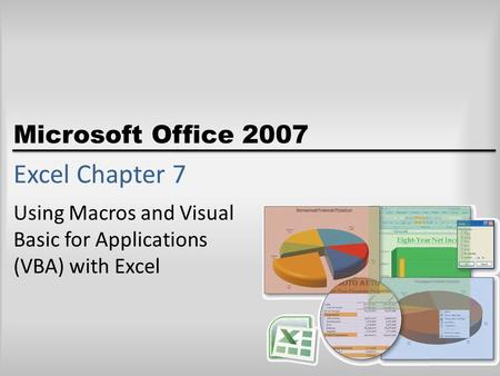 Microsoft Office 2007 Excel Chapter 7 Using Macros and Visual Basic for Applications (VBA) with Excel.