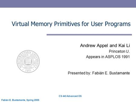 CS 443 Advanced OS Fabián E. Bustamante, Spring 2005 Virtual Memory Primitives for User Programs Andrew Appel and Kai Li Princeton U. Appears in ASPLOS.