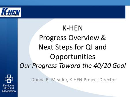 K-HEN Progress Overview & Next Steps for QI and Opportunities Our Progress Toward the 40/20 Goal Donna R. Meador, K-HEN Project Director.