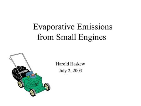 Evaporative Emissions from Small Engines Harold Haskew July 2, 2003.