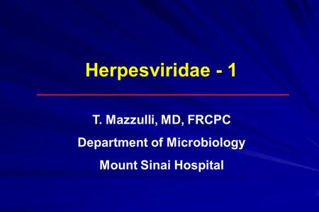 Herpesviridae - 1 T. Mazzulli, MD, FRCPC Department of Microbiology Mount Sinai Hospital.