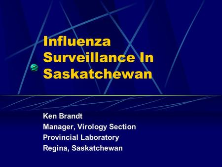 Influenza Surveillance In Saskatchewan Ken Brandt Manager, Virology Section Provincial Laboratory Regina, Saskatchewan.