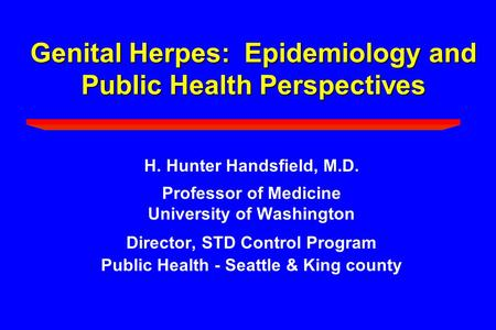 Genital Herpes: Epidemiology and Public Health Perspectives H. Hunter Handsfield, M.D. Professor of Medicine University of Washington Director, STD Control.