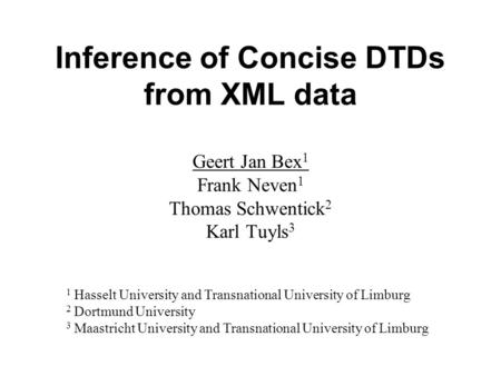 Inference of Concise DTDs from XML data Geert Jan Bex 1 Frank Neven 1 Thomas Schwentick 2 Karl Tuyls 3 1 Hasselt University and Transnational University.