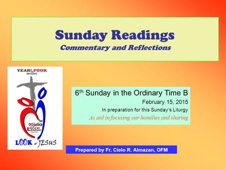 Sunday Readings Commentary and Reflections 6 th Sunday in the Ordinary Time B February 15, 2015 In preparation for this Sunday's Liturgy As aid in focusing.