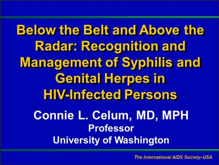Slide #1 CL Celum, MD, MPH. Presented at RWCA Clinical Update, August 2006. Below the Belt and Above the Radar: Recognition and Management of Syphilis.