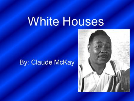 White Houses By: Claude McKay. Bio on Claude McKay Claude McKay was born in Jamaica in 1889 and he died in 1948 He was educated by his older brother,