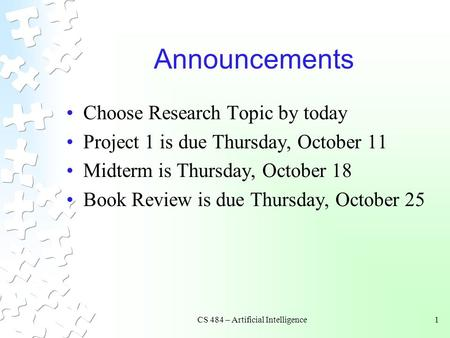 CS 484 – Artificial Intelligence1 Announcements Choose Research Topic by today Project 1 is due Thursday, October 11 Midterm is Thursday, October 18 Book.