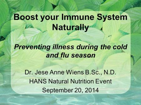 Boost your Immune System Naturally Preventing illness during the cold <strong>and</strong> flu season Dr. Jese Anne Wiens B.Sc., N.D. HANS Natural Nutrition Event September.