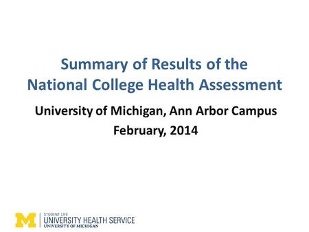 Summary of Results of the National College Health Assessment University of Michigan, Ann Arbor Campus February, 2014.