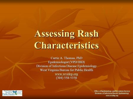Office of Epidemiology and Prevention Services Divisions of Infectious Disease Epidemiology www.wvidep.org Assessing Rash Characteristics Carrie A. Thomas,