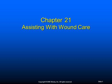 Copyright © 2006 Mosby, Inc. All rights reserved. Slide 1 Chapter 21 Assisting With Wound Care.