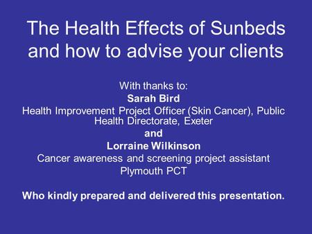 The Health Effects of Sunbeds and how to advise your clients With thanks to: Sarah Bird Health Improvement Project Officer (Skin Cancer), Public Health.