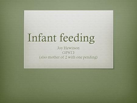 Infant feeding Joy Hewitson GPST3 (also mother of 2 with one pending)