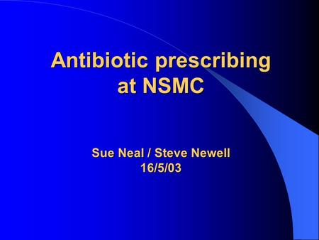 Antibiotic prescribing at NSMC Sue Neal / Steve Newell 16/5/03.